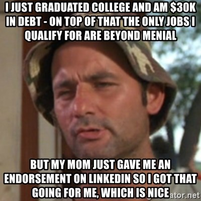 Carl Spackler - I just graduated college and am $30k in debt - on top of that the only jobs i qualify for are beyond menial but my mom just gave me an endorsement on linkedin so I got that going for me, which is nice