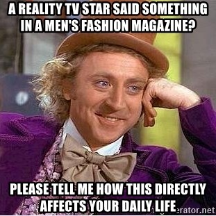 Willy Wonka - a reality tv star said something in a men's fashion magazine? please tell me how this directly affects your daily life