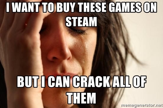 First World Problems - i want to buy these games on steam but i can crack all of them