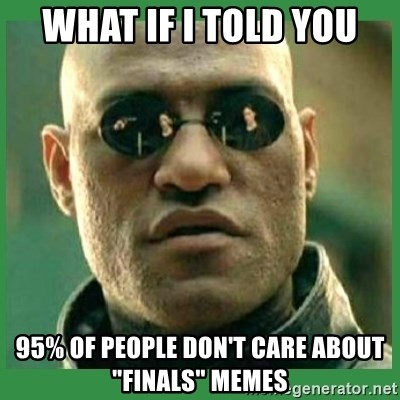 "Matrix Morpheus - what if i told you 95% of people don't care about ""finals"" memes"