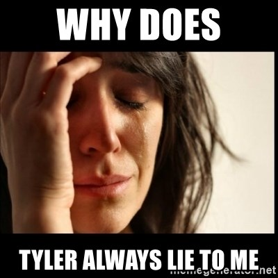 First World Problems - why does  tyler always lie to me