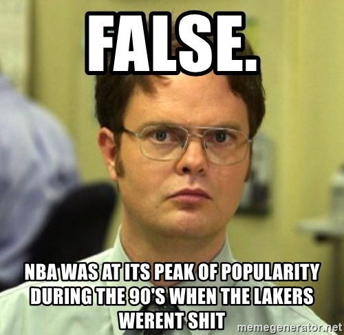 False Dwight - FALSE. NBA was at its peak of popularity during the 90's when the lakers werent shit