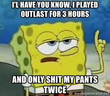 Tough Spongebob - I'l have you know, I played Outlast for 3 hours And only shit my pants twice
