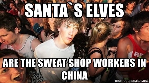 Sudden Realization Ralph - santa`s elves Are the sweat shop workers in china