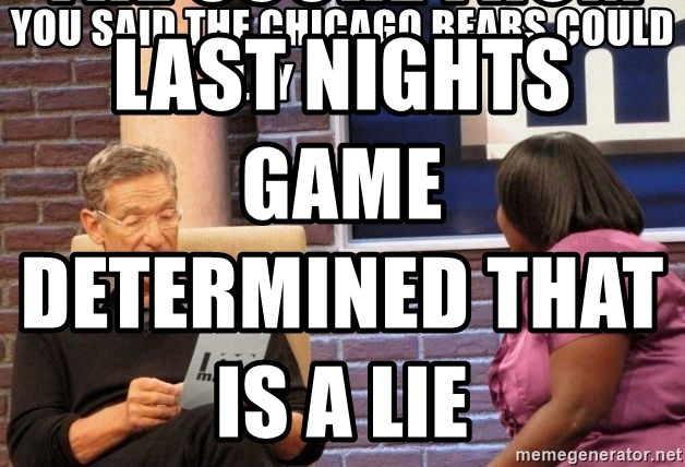 Maury Lie Detector - yOU SAID THE CHICAGO BEARS COULD PLAY FOOTBALL THE SCORE FROM LAST NIGHTS GAME DETERMINED THAT IS A LIE
