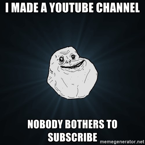 Forever Alone - i made a youtube channel nobody bothers to subscribe