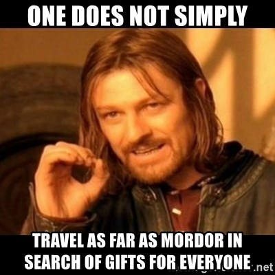 Does not simply walk into mordor Boromir  - one does not simply travel as far as Mordor in search of gifts for everyone