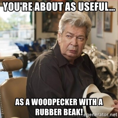 old man pawn stars - You're about as useful... as a woodpecker with a rubber beak!