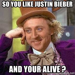 Willy Wonka - So you like justin bieber and your alive ?