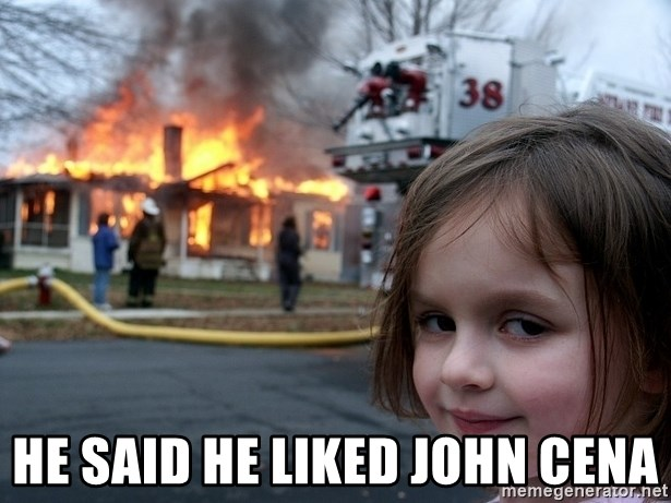 Disaster Girl -  He said he liked john cena