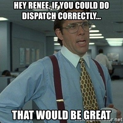 Yeah that'd be great... - Hey renee, if you could do dispatch correctly... that would be great