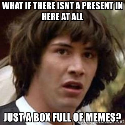 Conspiracy Keanu - what if there isnt a present in here at all just a box full of memes?
