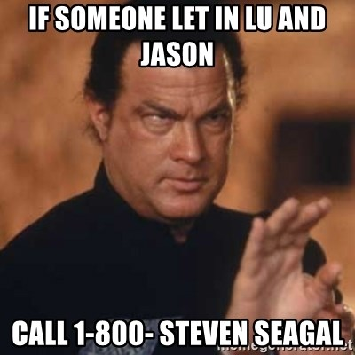 Steven Seagal - if someone let in lu and  jason Call 1-800- steven seagal