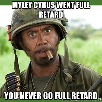 went full retard - Myley cyrus went full retard you never go full retard