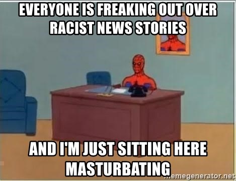 Spiderman Desk - Everyone is freaking out over racist news stories And I'm just sitting here masturbating