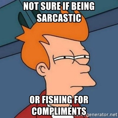 Not sure if troll - not sure if being sarcastic or fishing for compliments