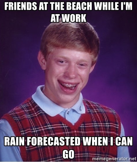 Bad Luck Brian - friends at the beach while i'm at work rain forecasted when i can go