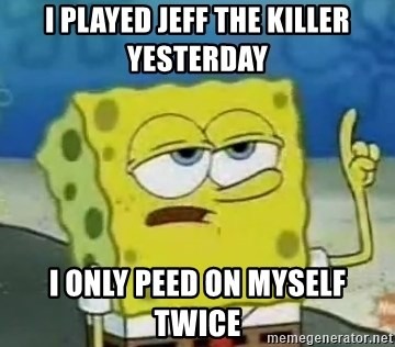 Tough Spongebob - I played jeff the killer Yesterday I only peed on myself twice