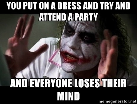 joker mind loss - You put on a dress and try and attend a party and everyone loses their mind