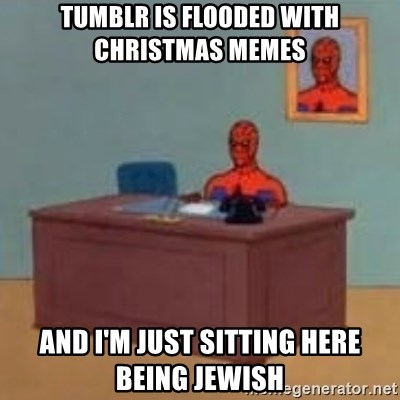 tumblr is flooded with christmas memes and I'm just sitting here being Jewish - and im just sitting here masterbating   Meme Generator