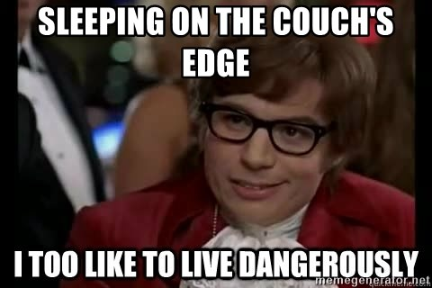 I too like to live dangerously - Sleeping On The Couch's Edge