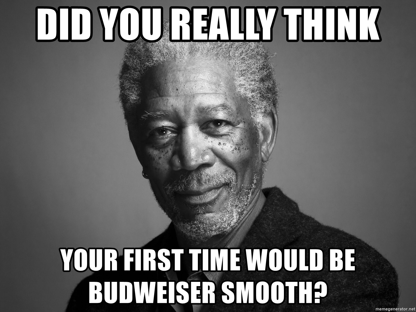 Morgan Freemann - did you really think your first time would be budweiser smooth?