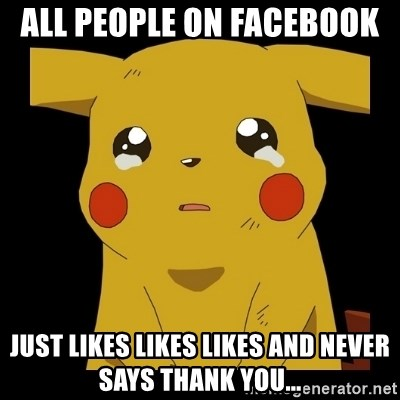 Pikachu crying - ALL people on facebook  Just likes likes likes and never says thank you...