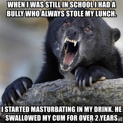 Insane Confession Bear - When I was still in school I had a bully who always stole my lunch. I started masturbating in my drink. He swallowed my cum for over 2 years