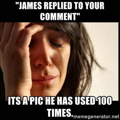 """First World Problems - """"james REPLIED to your comment"""" Its a pic he has used 100 times."""