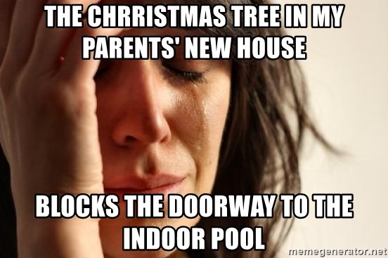 First World Problems - The Chrristmas tree in my parents' new house blocks the doorway to the indoor pool