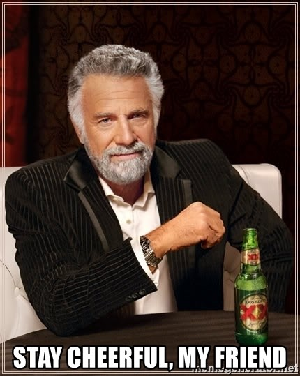 The Most Interesting Man In The World -  Stay cheerful, my friend