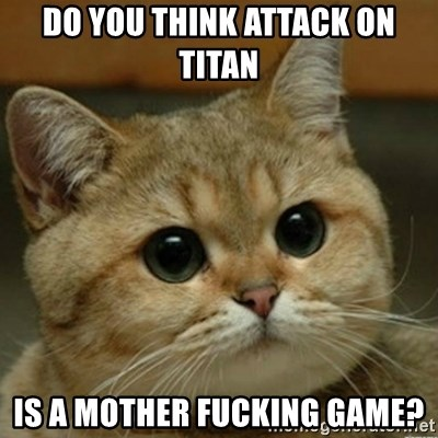 Do you think this is a motherfucking game? - Do you think attack on titan is a mother fucking game?