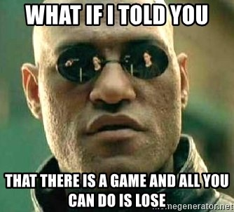 What if I told you / Matrix Morpheus - What if i told you that there is a game and all you can do is lose