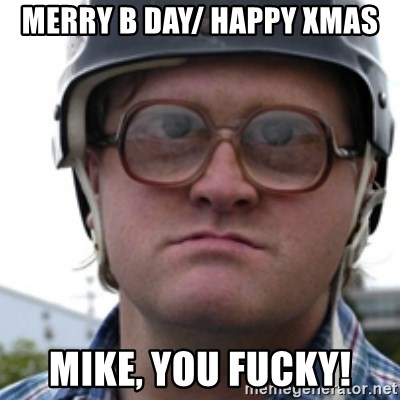 Bubbles Trailer Park Boy - Merry B Day/ happy xmas Mike, you fucky!