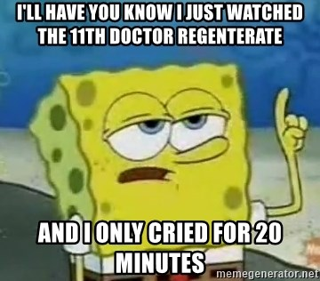 Tough Spongebob - I'll have you know I just watched the 11th doctor regenterate and i only cried for 20 minutes