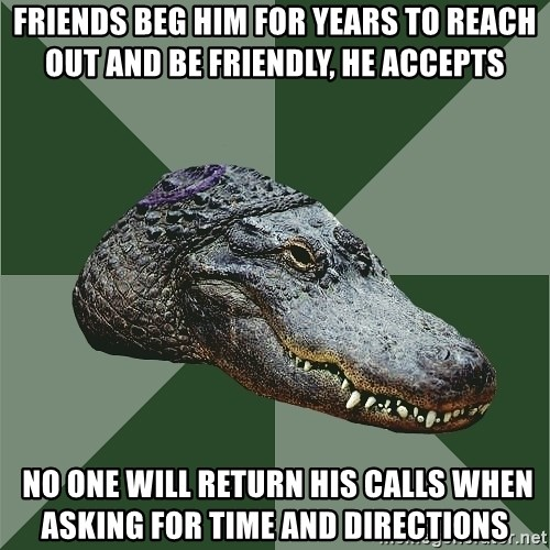 Aspie Alligator - friends beg him for years to reach out and be friendly, he accepts  no one will return his CALLs when asking for time and directions