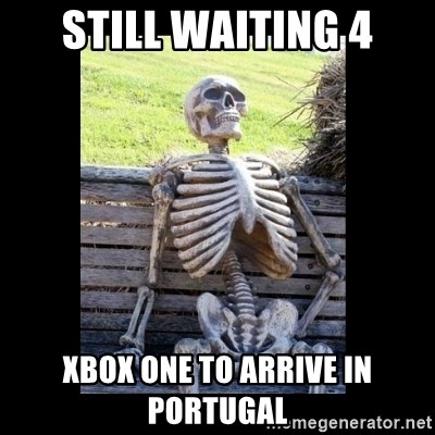 Still Waiting - STILL WAITING 4 XBOX ONE TO ARRIVE IN PORTUGAL