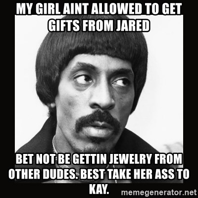 my girl aint allowed to get gifts from jared bet not be gettin