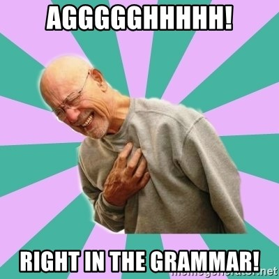 aggggghhhhh! Right in the grammar! - Hnng | Meme Generator