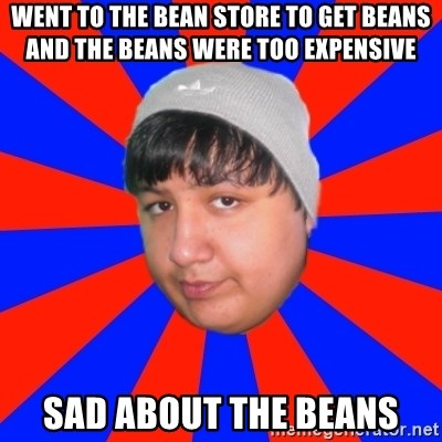 Depressed Ricardo - went to the bean store to get beans and the beans were too expensive sad about the beans