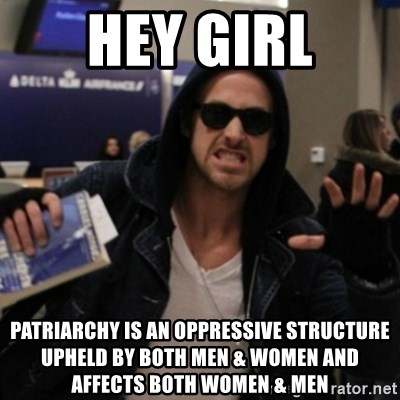 Manarchist Ryan Gosling - Hey girl Patriarchy is an oppressive structure upheld by both men & women and affects both women & men