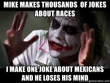 joker mind loss - Mike makes thousands  of jokes about races I make one joke about mexicans and he loses his mind