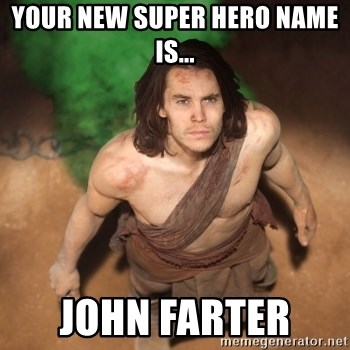 John Farter - your new super hero name is... john farter