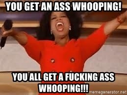 giving oprah - you get an ass whooping! You all get a fucking ass whooping!!!