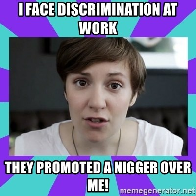 White Feminist - I face discrimination at work they promoted a nigger over me!