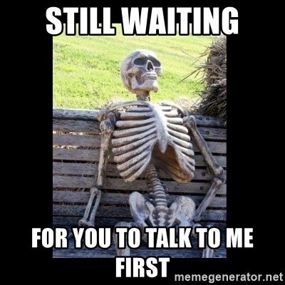 Still Waiting - still waiting for you to talk to me first
