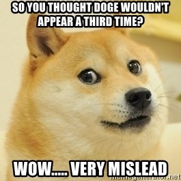 Dogeeeee - So you thought doge wouldn't appear a third time? wow..... very mislead