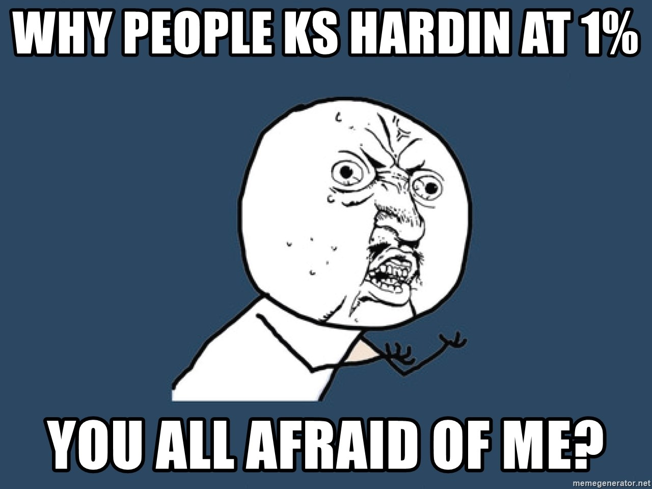 Y U No - why people ks hardin at 1% you all afraid of me?