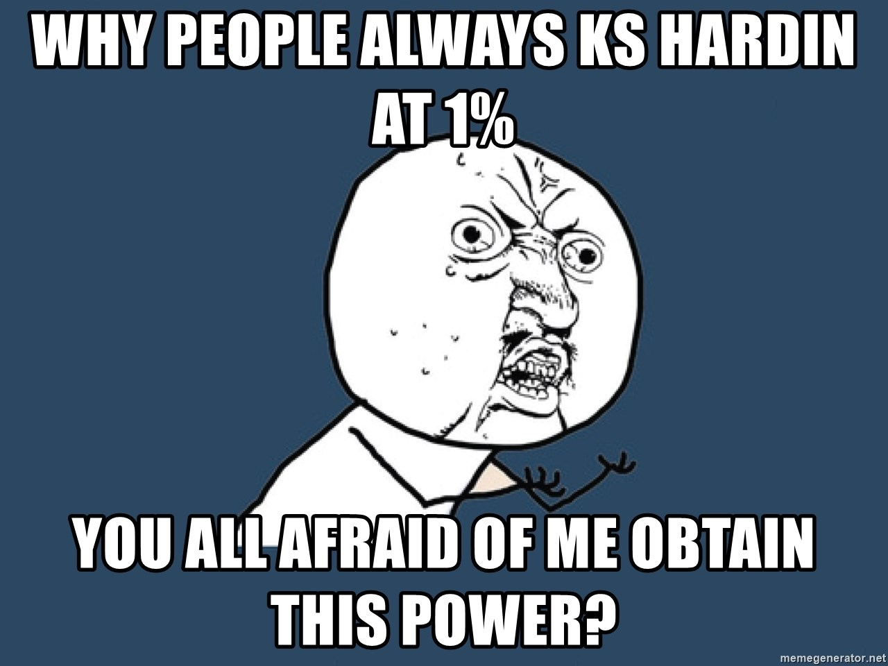 Y U No - why people always ks hardin at 1% you all afraid of me obtain this power?