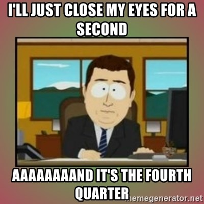 aaaand its gone - I'LL JUST CLOSE MY EYES FOR A SECOND AAAAAAAAND IT'S THE FOURTH QUARTER